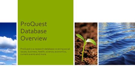 ProQuest Database Overview ProQuest is a research database covering social issues, business, health, science, economics, current events and more.