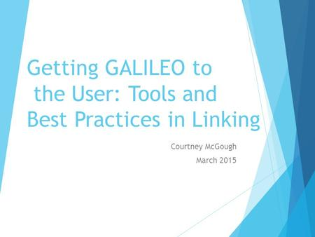 Getting GALILEO to the User: Tools and Best Practices in Linking Courtney McGough March 2015.