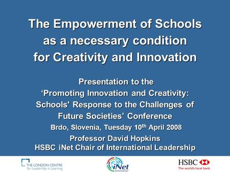 The Empowerment of Schools as a necessary condition for Creativity and Innovation Presentation to the 'Promoting Innovation and Creativity: Schools' Response.