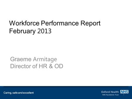 Workforce Performance Report February 2013 Graeme Armitage Director of HR & OD Caring, safe and excellent 1.