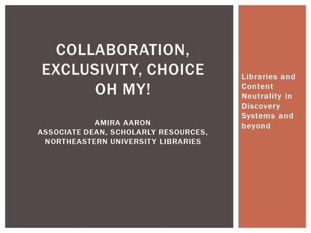 Libraries and Content Neutrality in Discovery Systems and beyond COLLABORATION, EXCLUSIVITY, CHOICE OH MY! AMIRA AARON ASSOCIATE DEAN, SCHOLARLY RESOURCES,