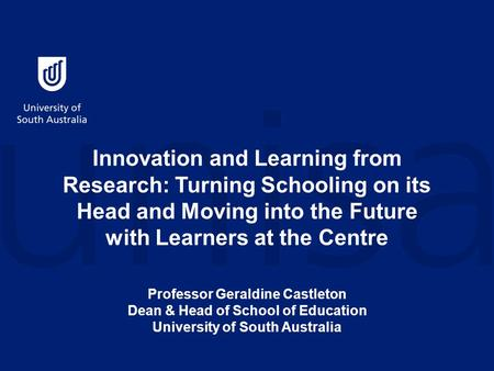 Innovation and Learning from Research: Turning Schooling on its Head and Moving into the Future with Learners at the Centre Professor Geraldine Castleton.