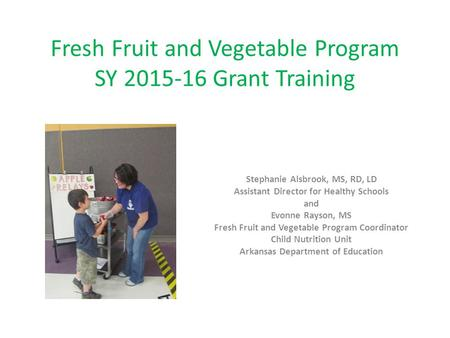 Fresh Fruit and Vegetable Program SY 2015-16 Grant Training Stephanie Alsbrook, MS, RD, LD Assistant Director for Healthy Schools and Evonne Rayson, MS.