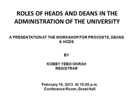 ROLES OF HEADS AND DEANS IN THE ADMINISTRATION OF THE UNIVERSITY A PRESENTATION AT THE WORKSHOP FOR PROVOSTS, DEANS & HODS BY KOBBY YEBO OKRAH REGISTRAR.