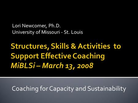 Lori Newcomer, Ph.D. University of Missouri - St. Louis Coaching for Capacity and Sustainability.