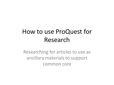 How to use ProQuest for Research Researching for articles to use as ancillary materials to support common core.