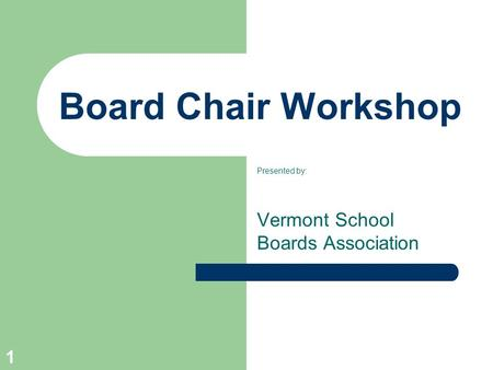 1 Board Chair Workshop Presented by: Vermont School Boards Association.