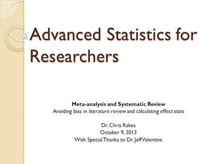 Advanced Statistics for Researchers Meta-analysis and Systematic Review Avoiding bias in literature review and calculating effect sizes Dr. Chris Rakes.