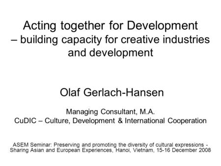 Acting together for Development – building capacity for creative industries and development Olaf Gerlach-Hansen Managing Consultant, M.A. CuDIC – Culture,