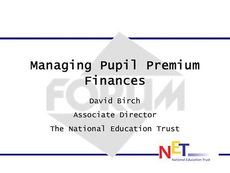 Managing Pupil Premium Finances David Birch Associate Director The National Education Trust.