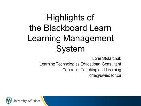 Highlights of the Blackboard Learn Learning Management System Lorie Stolarchuk Learning Technologies Educational Consultant Centre for Teaching and Learning.
