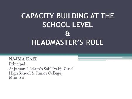 CAPACITY BUILDING AT THE SCHOOL LEVEL & HEADMASTER'S ROLE NAJMA KAZI Principal, Anjuman-I-Islam's Saif Tyabji Girls' High School & Junior College, Mumbai.