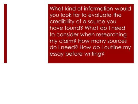 What kind of information would you look for to evaluate the credibility of a source you have found? What do I need to consider when researching my claim?