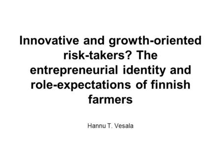 Innovative and growth-oriented risk-takers? The entrepreneurial identity and <strong>role</strong>-expectations <strong>of</strong> finnish farmers Hannu T. Vesala.