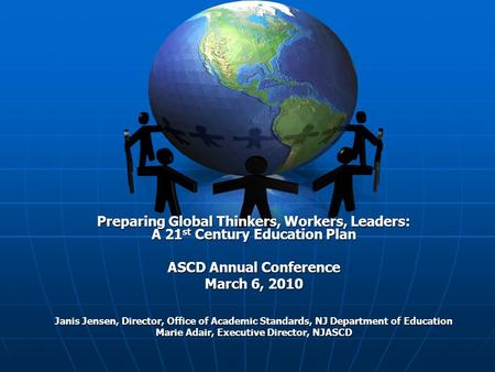 Preparing Global Thinkers, Workers, Leaders: A 21 st Century Education Plan ASCD Annual Conference March 6, 2010 Janis Jensen, Director, Office of Academic.