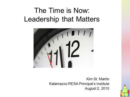 The Time is Now: Leadership that Matters Kim St. Martin Kalamazoo RESA Principal's Institute August 2, 2010.