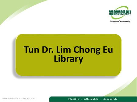 Tun Dr. Lim Chong Eu Library ORIENTATION—JAN 2014—PG,IP,KL,JB,KC.