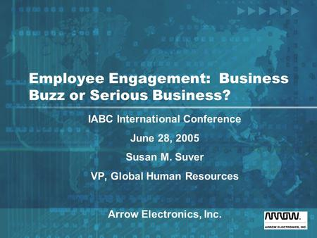 Employee Engagement: Business Buzz or Serious Business? IABC International Conference June 28, 2005 Susan M. Suver VP, Global Human Resources Arrow Electronics,