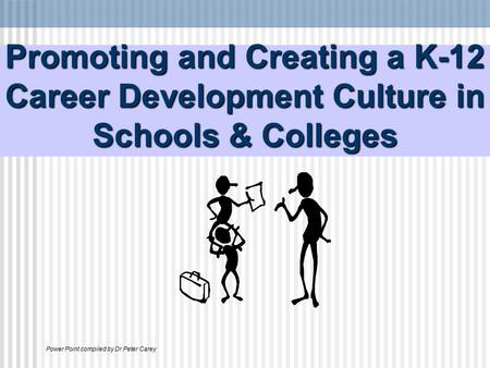 Promoting and Creating a K-12 Career Development Culture in Schools & Colleges Power Point compiled by Dr Peter Carey.