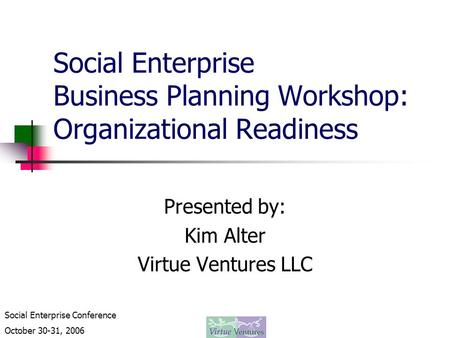 Social Enterprise Conference October 30-31, 2006 Social Enterprise Business Planning Workshop: Organizational Readiness Presented by: Kim Alter Virtue.