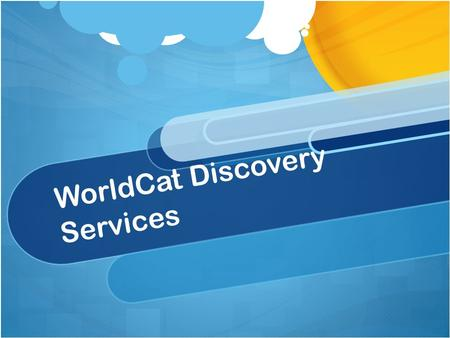 WorldCat Discovery Services. A new suite of cloud-based applications Combines functionality of OCLC FirstSearch and WorldCat Local Services will run in.
