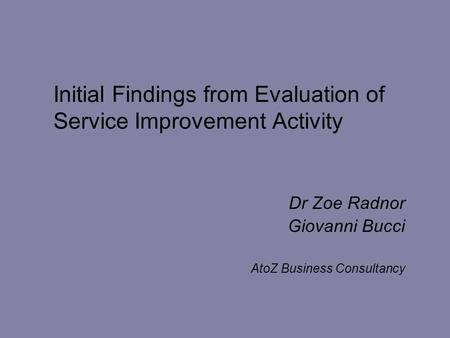 Initial Findings from Evaluation of Service Improvement Activity Dr Zoe Radnor Giovanni Bucci AtoZ Business Consultancy.