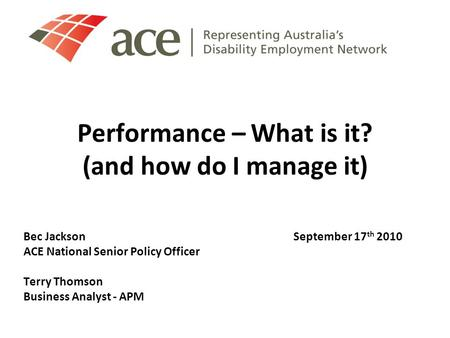 Performance – What is it? (and how do I manage it) Bec JacksonSeptember 17 th 2010 ACE National Senior Policy Officer Terry Thomson Business Analyst -