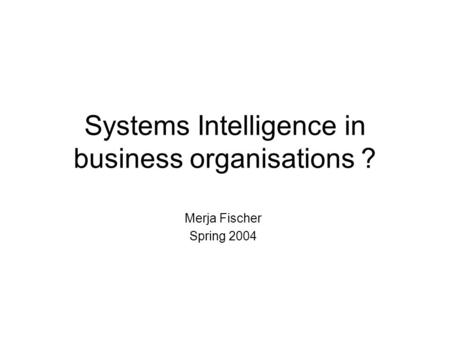 Systems Intelligence in business organisations ? Merja Fischer Spring 2004.