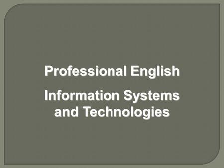 Professional English Information Systems and Technologies Professional English Information Systems and Technologies.