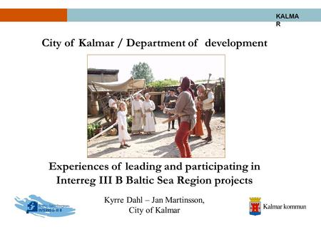 KALMA R City of Kalmar / Department of development Experiences of leading and participating in Interreg III B Baltic Sea Region projects Kyrre Dahl – Jan.