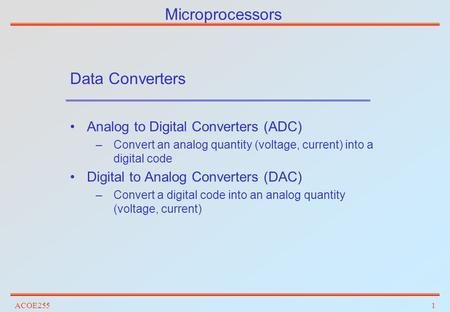 ACOE2551 Microprocessors Data Converters Analog to Digital Converters (ADC) –Convert an analog quantity (voltage, current) into a digital code Digital.