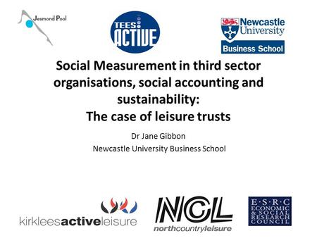 Social Measurement in third sector organisations, social accounting and sustainability: The case of leisure trusts Dr Jane Gibbon Newcastle University.