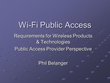 Wi-Fi Public Access Requirements for Wireless Products & Technologies Public Access Provider Perspective Phil Belanger.
