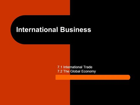 International Business 7.1 International Trade 7.2 The Global Economy.