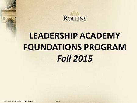 Confidential and Proprietary - © Rollins CollegePage 1 LEADERSHIP ACADEMY FOUNDATIONS PROGRAM Fall 2015.