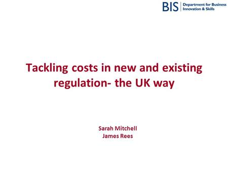 Tackling costs in new and existing regulation- the UK way Sarah Mitchell James Rees.