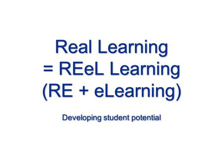 Real Learning = REeL Learning (RE + eLearning) Developing student potential.