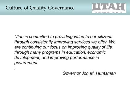 Culture of Quality Governance Utah is committed to providing value to our citizens through consistently improving services we offer. We are continuing.