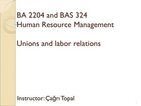 BA 2204 and BAS 324 Human Resource Management Unions and labor relations Instructor: Ça ğ rı Topal 1.