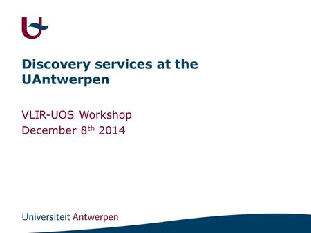 Discovery services at the UAntwerpen VLIR-UOS Workshop December 8 th 2014.