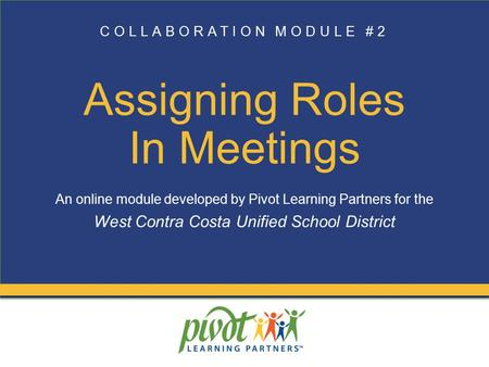 COLLABORATION MODULE #2 Assigning Roles In Meetings An online module developed by Pivot Learning Partners for the West Contra Costa Unified School District.