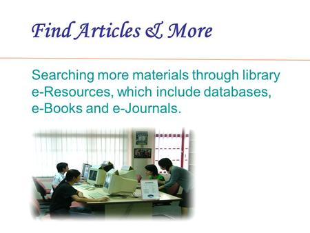 Find Articles & More Searching more materials through library e-Resources, which include databases, e-Books and e-Journals.