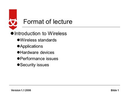 Version 1.1 2006Slide 1 Format of lecture Introduction to Wireless Wireless standards Applications Hardware devices Performance issues Security issues.