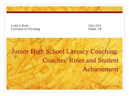 Junior High School Literacy Coaching: Coaches' Roles and Student Achievement Leslie S. Rush LRA 2013 University of WyomingDallas, TX.