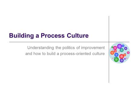 Building a Process Culture Understanding the politics of improvement and how to build a process-oriented culture.