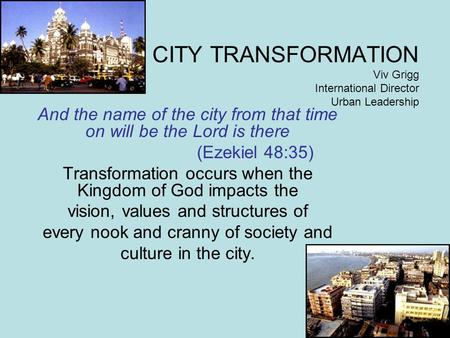 CITY TRANSFORMATION Viv Grigg International Director Urban Leadership And the name of the city from that time on will be the Lord is there (Ezekiel 48:35)