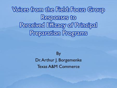 By Dr. Arthur J. Borgemenke Texas A&M Commerce. This focus group study is follow-up to research presented at the National Council of Professors of Educational.