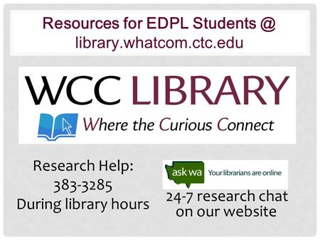 Resources for EDPL library.whatcom.ctc.edu Research Help: 383-3285 During library hours 24-7 research chat on our website.