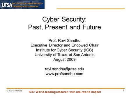 INSTITUTE FOR CYBER SECURITY 1 Cyber Security: Past, Present and Future Prof. Ravi Sandhu Executive Director and Endowed Chair Institute for Cyber Security.