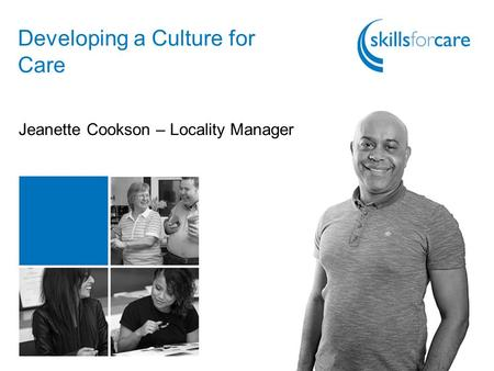 Developing a Culture for Care Jeanette Cookson – Locality Manager.